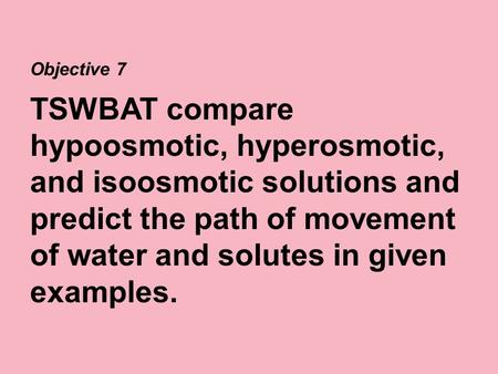 Objective 7 TSWBAT compare hypoosmotic, hyperosmotic, and isoosmotic solutions and predict the path of movement of water and solutes in given examples.