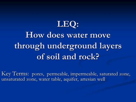 LEQ: How does water move through underground layers of soil and rock? Key Terms: pores, permeable, impermeable, saturated zone, unsaturated zone, water.