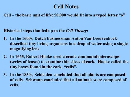 "Cell Notes Cell – the basic unit of life; 50,000 would fit into a typed letter ""o"" Historical steps that led up to the Cell Theory: In the 1600s, Dutch."