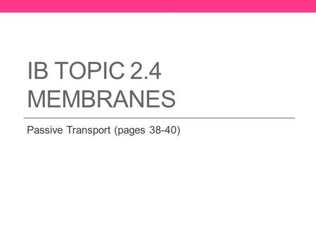 IB TOPIC 2.4 MEMBRANES Passive Transport (pages 38-40)