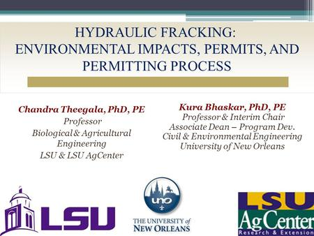 HYDRAULIC FRACKING: ENVIRONMENTAL IMPACTS, PERMITS, AND PERMITTING PROCESS Chandra Theegala, PhD, PE Professor Biological & Agricultural Engineering LSU.