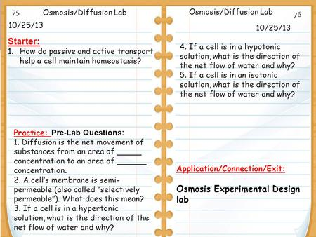10/25/13 Starter: 1.How do passive and active transport help a cell maintain homeostasis? 10/25/13 Osmosis/Diffusion Lab Application/Connection/Exit: Osmosis.