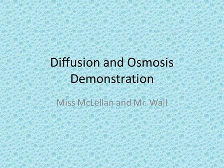 Diffusion and Osmosis Demonstration Miss McLellan and Mr. Wall.
