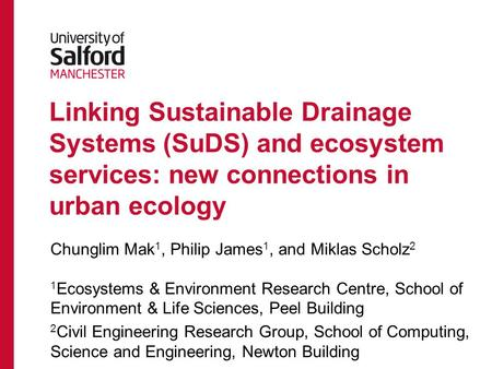 Linking Sustainable Drainage Systems (SuDS) and ecosystem services: new connections in urban ecology Chunglim Mak 1, Philip James 1, and Miklas Scholz.