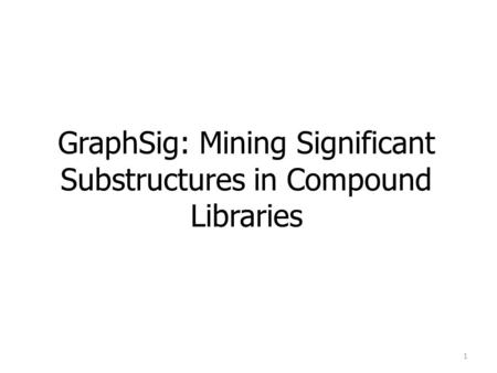 GraphSig: Mining Significant Substructures in Compound Libraries 1.