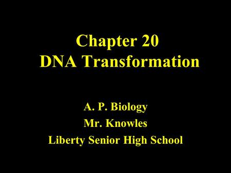 Chapter 20 DNA Transformation A. P. Biology Mr. Knowles Liberty Senior High School.