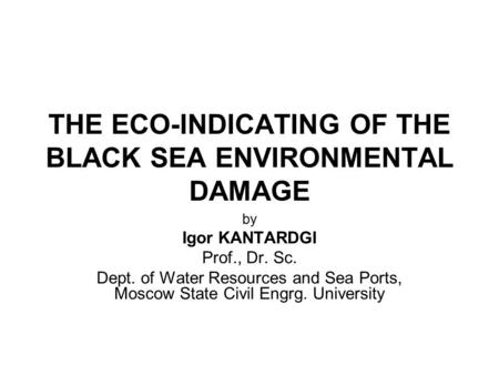 THE ECO-INDICATING OF THE BLACK SEA ENVIRONMENTAL DAMAGE by Igor KANTARDGI Prof., Dr. Sc. Dept. of Water Resources and Sea Ports, Moscow State Civil Engrg.