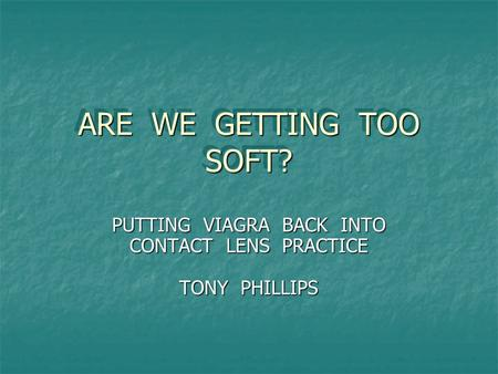 ARE WE GETTING TOO SOFT? PUTTING VIAGRA BACK INTO CONTACT LENS PRACTICE TONY PHILLIPS.