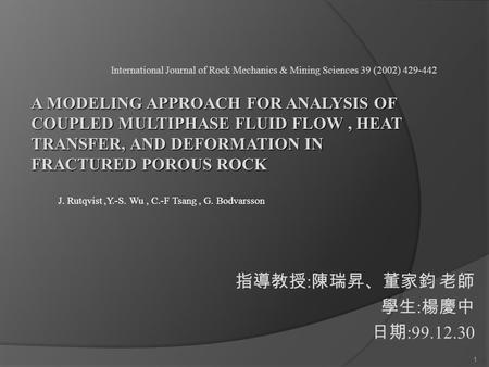 1 指導教授 : 陳瑞昇、董家鈞 老師 學生 : 楊慶中 日期 :99.12.30 1 International Journal of Rock Mechanics & Mining Sciences 39 (2002) 429-442 J. Rutqvist,Y.-S. Wu, C.-F Tsang,