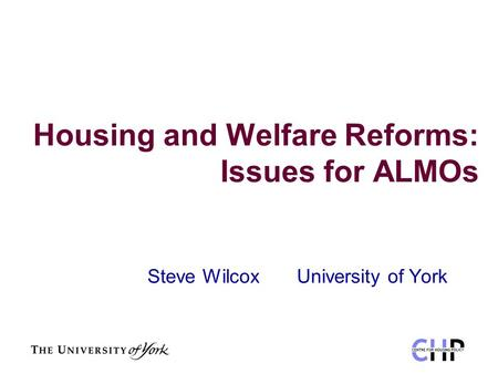 Housing and Welfare Reforms: Issues for ALMOs Steve Wilcox University of York.