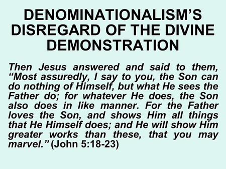 "DENOMINATIONALISM'S DISREGARD OF THE DIVINE DEMONSTRATION Then Jesus answered and said to them, ""Most assuredly, I say to you, the Son can do nothing of."