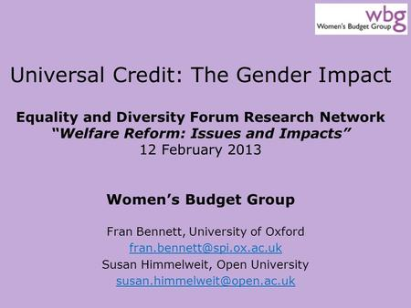 "Universal Credit: The Gender Impact Equality and Diversity Forum Research Network ""Welfare Reform: Issues and Impacts"" 12 February 2013 Women's Budget."