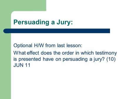 Persuading a Jury: Optional H/W from last lesson: What effect does the order in which testimony is presented have on persuading a jury? (10) JUN 11.