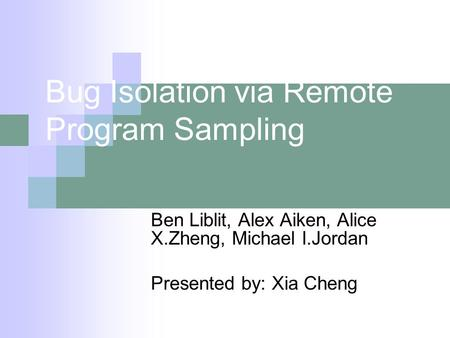 Bug Isolation via Remote Program Sampling Ben Liblit, Alex Aiken, Alice X.Zheng, Michael I.Jordan Presented by: Xia Cheng.
