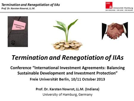 "Termination and Renegotiation of IIAs Prof. Dr. Karsten Nowrot, LL.M. Termination and Renegotiation of IIAs Conference ""International Investment Agreements:"
