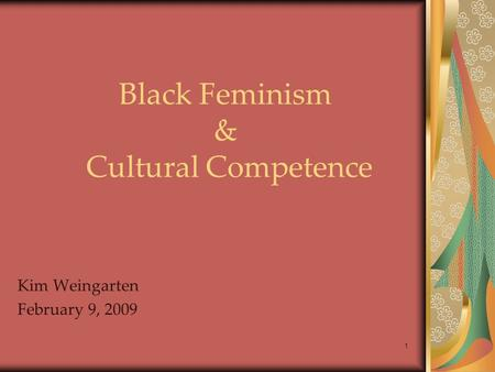 Black Feminism & Cultural Competence Kim Weingarten February 9, 2009 1.