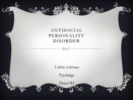 ANTISOCIAL PERSONALITY DISORDER Valerie Llerenas Psychology Period #5.