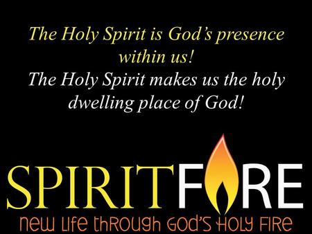 The Holy Spirit is God's presence within us! The Holy Spirit makes us the holy dwelling place of God!