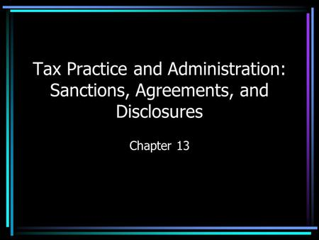 Tax Practice and Administration: Sanctions, Agreements, and Disclosures Chapter 13.