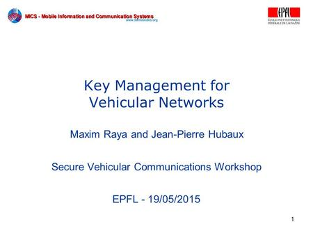 1 Key Management for Vehicular Networks Maxim Raya and Jean-Pierre Hubaux Secure Vehicular Communications Workshop EPFL - 19/05/2015.