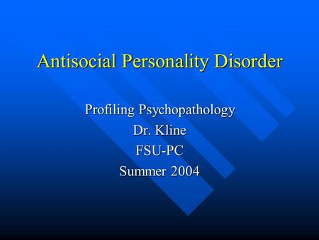 Antisocial Personality Disorder Profiling Psychopathology Dr. Kline FSU-PC Summer 2004.