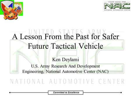 Committed to Excellence A Lesson From the Past for Safer Future Tactical Vehicle Ken Deylami U.S. Army Research And Development Engineering, National Automotive.
