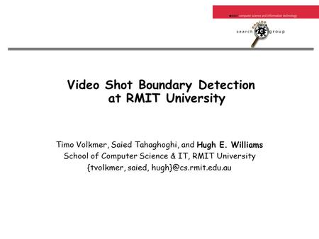 Video Shot Boundary Detection at RMIT University Timo Volkmer, Saied Tahaghoghi, and Hugh E. Williams School of Computer Science & IT, RMIT University.