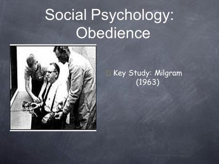 Social Psychology: Obedience  Key Study: Milgram (1963)