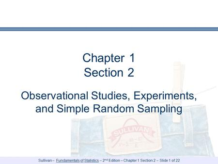 Sullivan – Fundamentals of Statistics – 2 nd Edition – Chapter 1 Section 2 – Slide 1 of 22 Chapter 1 Section 2 Observational Studies, Experiments, and.