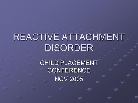 REACTIVE ATTACHMENT DISORDER CHILD PLACEMENT CONFERENCE NOV 2005.