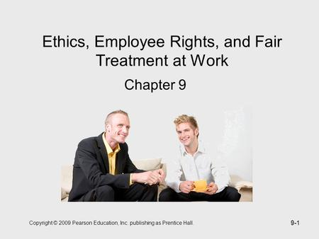 Copyright © 2009 Pearson Education, Inc. publishing as Prentice Hall. 9-1 Ethics, Employee Rights, and Fair Treatment at Work Chapter 9.