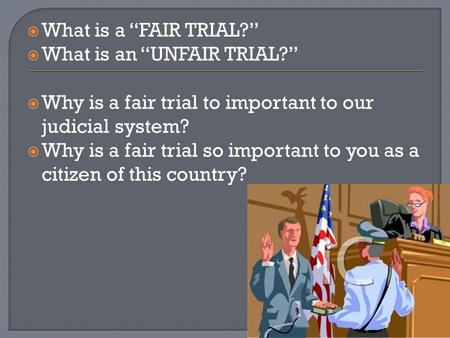 " What is a ""FAIR TRIAL?""  What is an ""UNFAIR TRIAL?""  Why is a fair trial to important to our judicial system?  Why is a fair trial so important to."