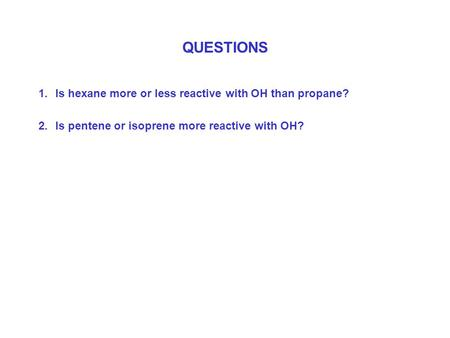 QUESTIONS 1.Is hexane more or less reactive with OH than propane? 2.Is pentene or isoprene more reactive with OH?