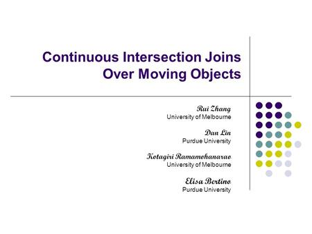 Continuous Intersection Joins Over Moving Objects Rui Zhang University of Melbourne Dan Lin Purdue University Kotagiri Ramamohanarao University of Melbourne.