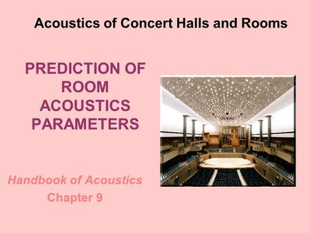 PREDICTION OF ROOM ACOUSTICS PARAMETERS Handbook of Acoustics Chapter 9 Acoustics of Concert Halls and Rooms.