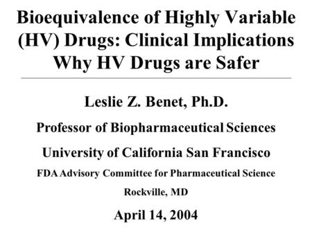 Bioequivalence of Highly Variable (HV) Drugs: Clinical Implications Why HV Drugs are Safer Leslie Z. Benet, Ph.D. Professor of Biopharmaceutical Sciences.