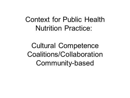Context for Public Health Nutrition Practice: Cultural Competence Coalitions/Collaboration Community-based.