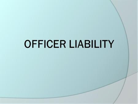 OFFICER LIABILITY. The Seven Most Common Areas of Officer Liability  Failure to protect a citizen  Failure to enforce a court order  Failure to respond.