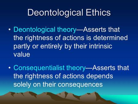 Deontological Ethics Deontological theory—Asserts that the rightness of actions is determined partly or entirely by their intrinsic value Consequentialist.