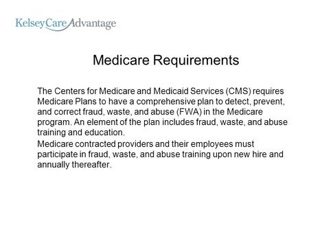 Medicare Requirements The Centers for Medicare and Medicaid Services (CMS) requires Medicare Plans to have a comprehensive plan to detect, prevent, and.