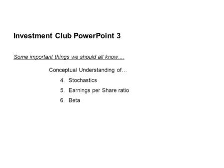 Investment Club PowerPoint 3 Some important things we should all know …. Conceptual Understanding of … 4.Stochastics 5.Earnings per Share ratio 6.Beta.