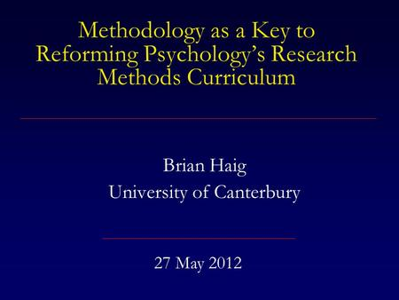 Methodology as a Key to Reforming Psychology's Research Methods Curriculum Brian Haig University of Canterbury 27 May 2012.