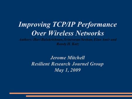 Improving TCP/IP Performance Over Wireless Networks Authors: Hari Balakrishnan, Srinivasan Seshan, Elan Amir and Randy H. Katz Jerome Mitchell Resilient.