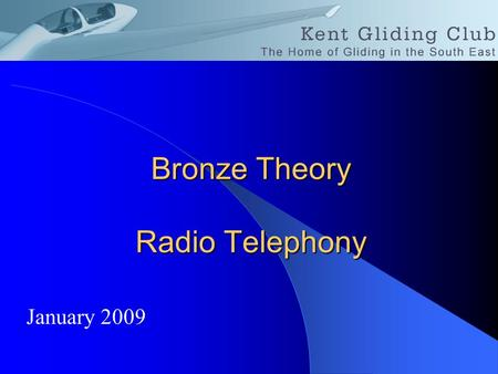 Bronze Theory Radio Telephony January 2009. Licences You must hold licence for the radio installed in your glider. You must hold a licence for an air-band.
