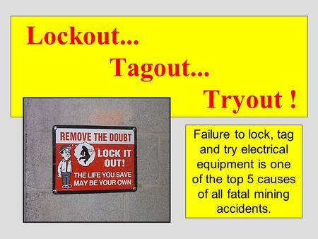 Lockout... 			Tagout... 					 Tryout ! Failure to lock, tag and try electrical equipment is one of the top 5 causes of all fatal mining accidents.