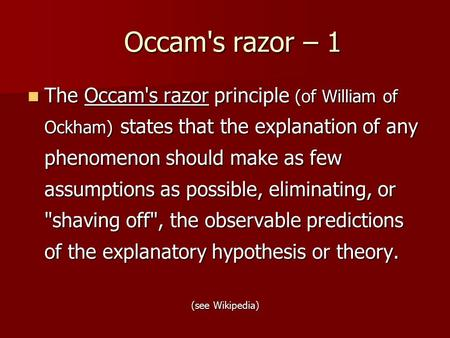 Occam's razor – 1 The Occam's razor principle (of William of Ockham) states that the explanation of any phenomenon should make as few assumptions as possible,