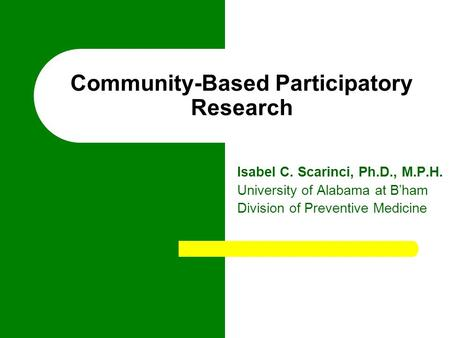 Community-Based Participatory Research Isabel C. Scarinci, Ph.D., M.P.H. University of Alabama at B'ham Division of Preventive Medicine.