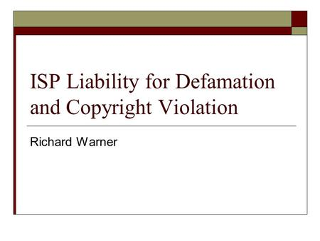 ISP Liability for Defamation and Copyright Violation Richard Warner.