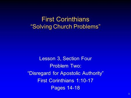 "1 First Corinthians ""Solving Church Problems"" Lesson 3, Section Four Problem Two: ""Disregard for Apostolic Authority"" First Corinthians 1:10-17 Pages 14-18."