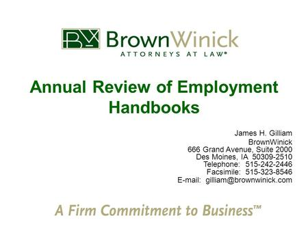 Annual Review of Employment Handbooks James H. Gilliam BrownWinick 666 Grand Avenue, Suite 2000 Des Moines, IA 50309-2510 Telephone: 515-242-2446 Facsimile: